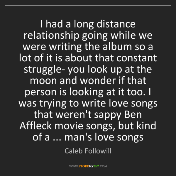 Caleb Followill: I had a long distance relationship going while we were...