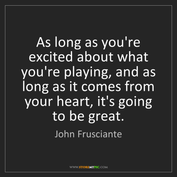 John Frusciante: As long as you're excited about what you're playing,...