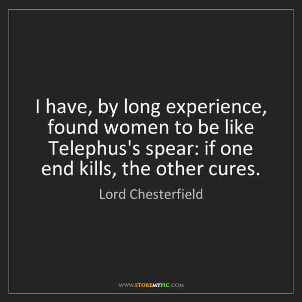 Lord Chesterfield: I have, by long experience, found women to be like Telephus's...