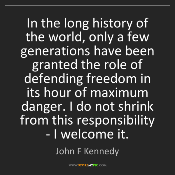 John F Kennedy: In the long history of the world, only a few generations...