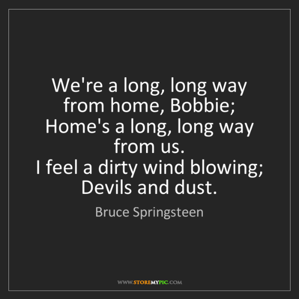 Bruce Springsteen: We're a long, long way from home, Bobbie;   Home's a...