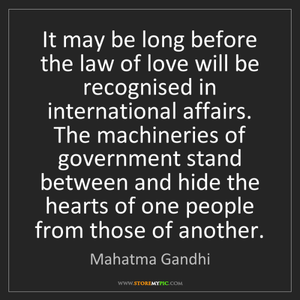 Mahatma Gandhi: It may be long before the law of love will be recognised...