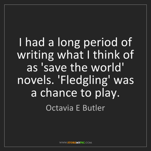 Octavia E Butler: I had a long period of writing what I think of as 'save...