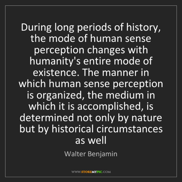 Walter Benjamin: During long periods of history, the mode of human sense...