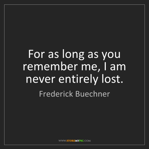 Frederick Buechner: For as long as you remember me, I am never entirely lost.