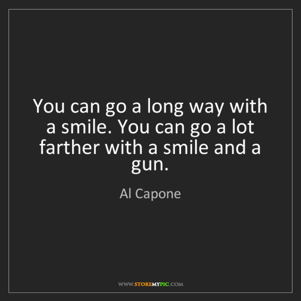 Al Capone: You can go a long way with a smile. You can go a lot...