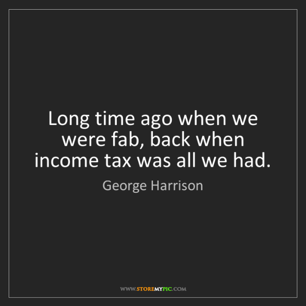 George Harrison: Long time ago when we were fab, back when income tax...