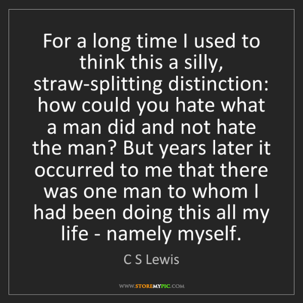 C S Lewis: For a long time I used to think this a silly, straw-splitting...