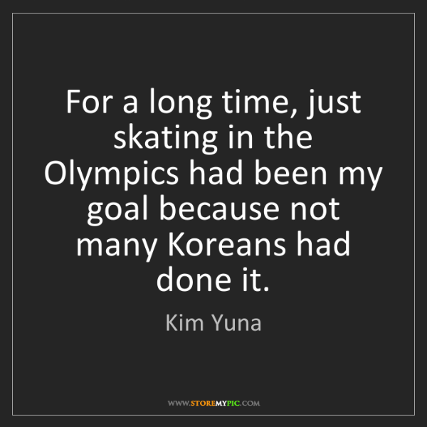Kim Yuna: For a long time, just skating in the Olympics had been...