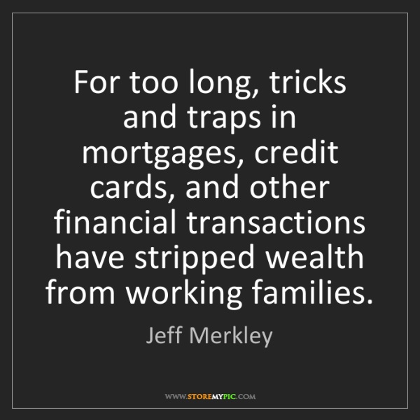 Jeff Merkley: For too long, tricks and traps in mortgages, credit cards,...