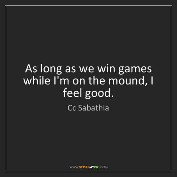 Cc Sabathia: As long as we win games while I'm on the mound, I feel...