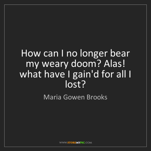 Maria Gowen Brooks: How can I no longer bear my weary doom? Alas! what have...