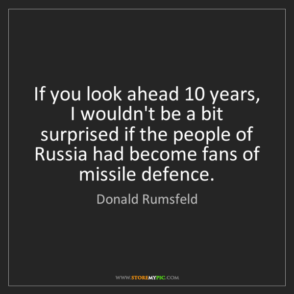 Donald Rumsfeld: If you look ahead 10 years, I wouldn't be a bit surprised...
