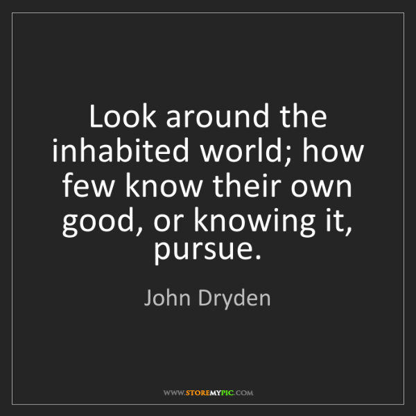 John Dryden: Look around the inhabited world; how few know their own...