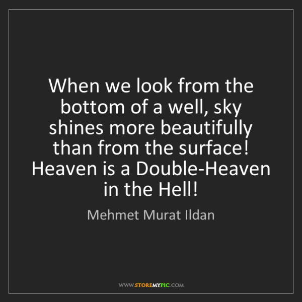 Mehmet Murat Ildan: When we look from the bottom of a well, sky shines more...