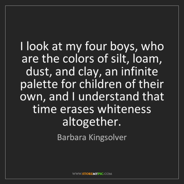 Barbara Kingsolver: I look at my four boys, who are the colors of silt, loam,...
