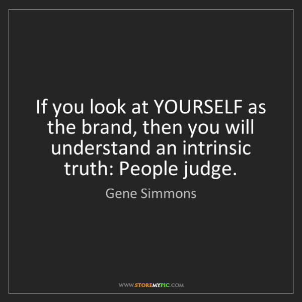 Gene Simmons: If you look at YOURSELF as the brand, then you will understand...