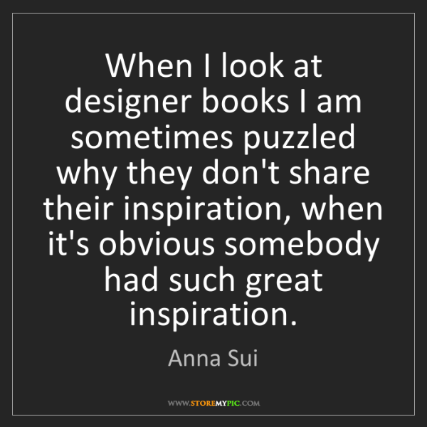 Anna Sui: When I look at designer books I am sometimes puzzled...