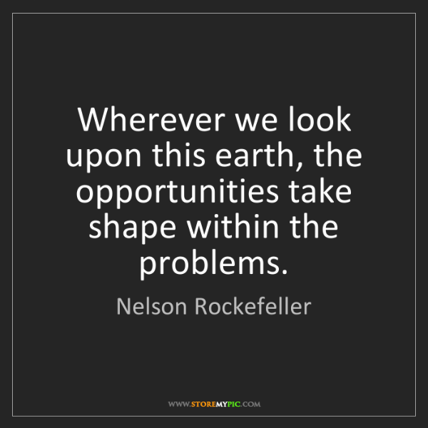 Nelson Rockefeller: Wherever we look upon this earth, the opportunities take...