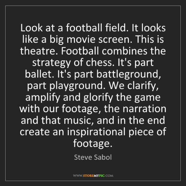 Steve Sabol: Look at a football field. It looks like a big movie screen....