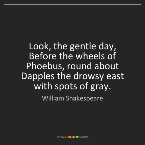 William Shakespeare: Look, the gentle day, Before the wheels of Phoebus, round...