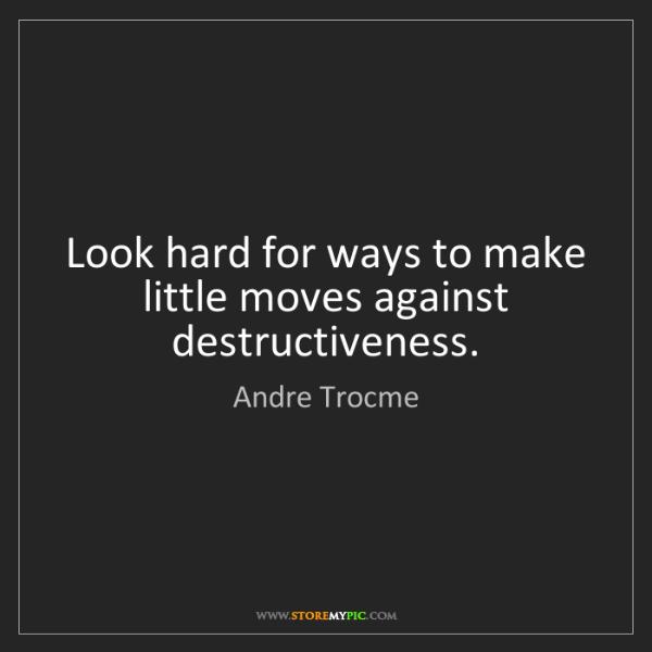 Andre Trocme: Look hard for ways to make little moves against destructiveness.
