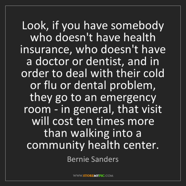 Bernie Sanders: Look, if you have somebody who doesn't have health insurance,...