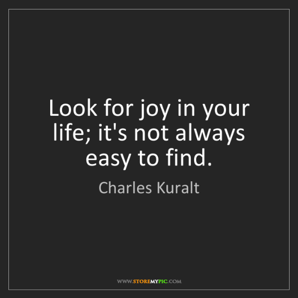Charles Kuralt: Look for joy in your life; it's not always easy to find.