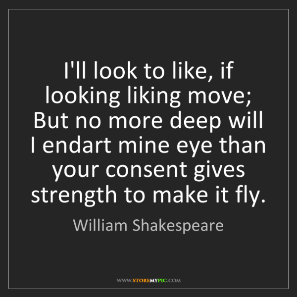 William Shakespeare: I'll look to like, if looking liking move; But no more...