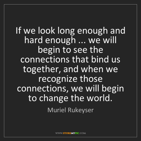 Muriel Rukeyser: If we look long enough and hard enough ... we will begin...