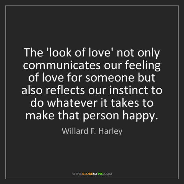 Willard F. Harley: The 'look of love' not only communicates our feeling...