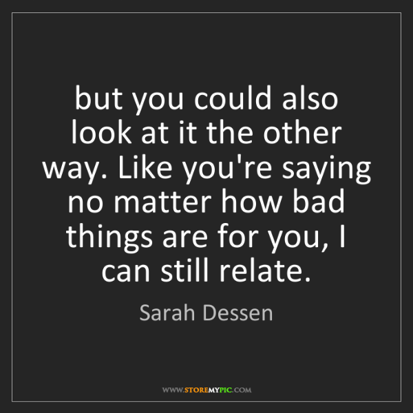 Sarah Dessen: but you could also look at it the other way. Like you're...