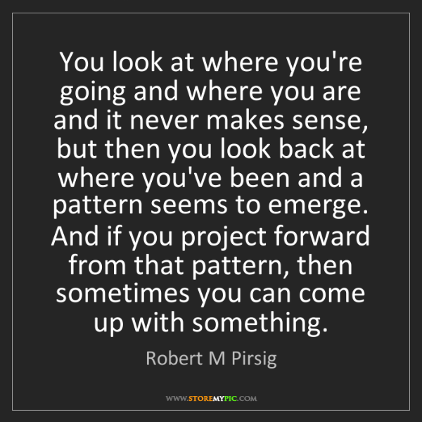 Robert M Pirsig: You look at where you're going and where you are and...