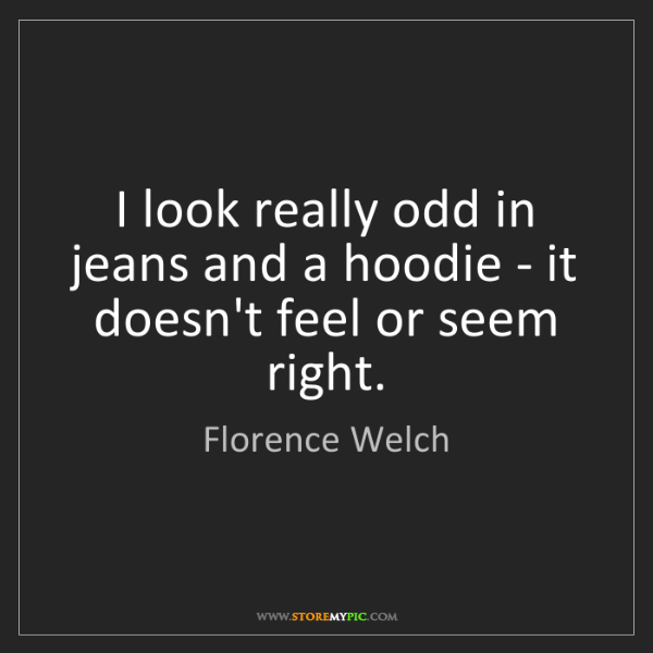 Florence Welch: I look really odd in jeans and a hoodie - it doesn't...