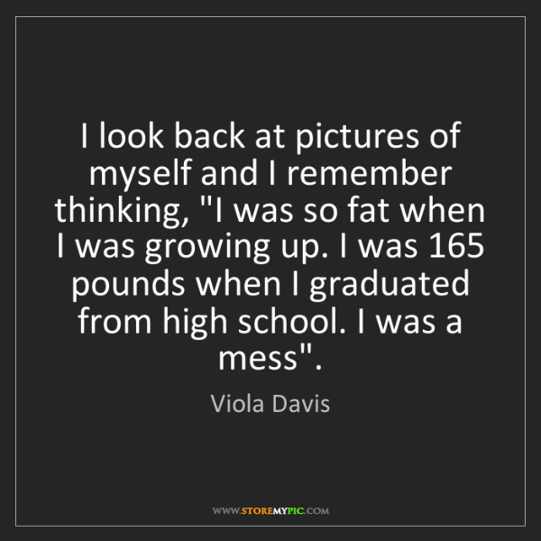 Viola Davis: I look back at pictures of myself and I remember thinking,...