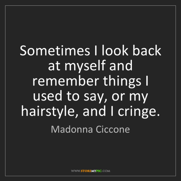 Madonna Ciccone: Sometimes I look back at myself and remember things I...