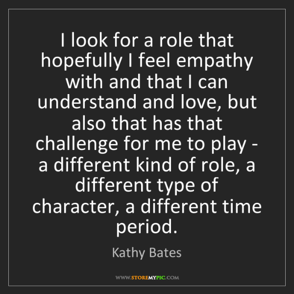 Kathy Bates: I look for a role that hopefully I feel empathy with...