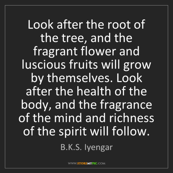 B.K.S. Iyengar: Look after the root of the tree, and the fragrant flower...