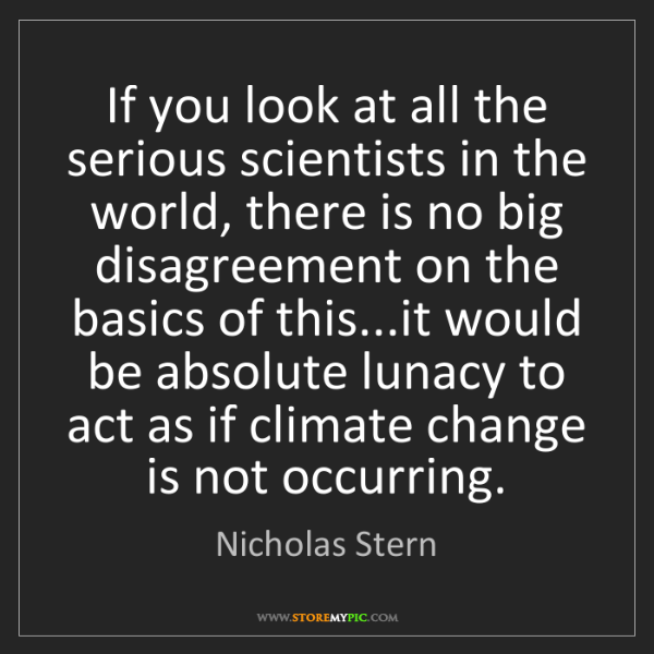 Nicholas Stern: If you look at all the serious scientists in the world,...