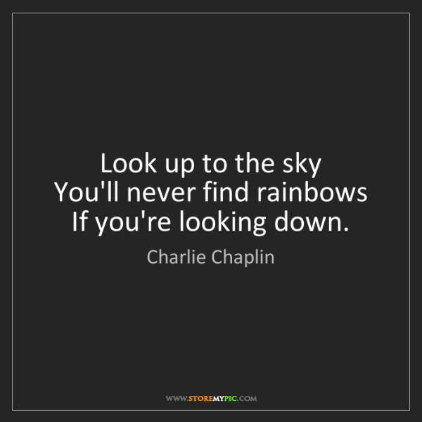 Charlie Chaplin: Look up to the sky   You'll never find rainbows   If...