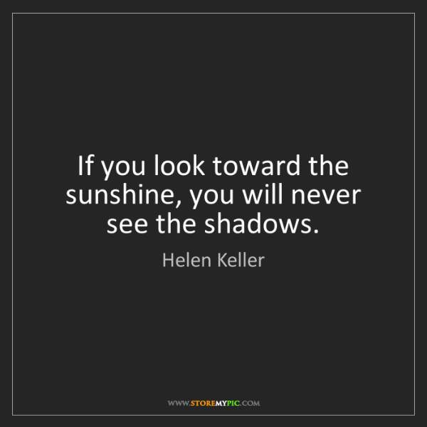 Helen Keller: If you look toward the sunshine, you will never see the...