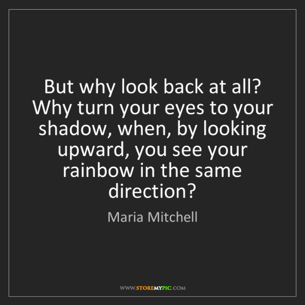 Maria Mitchell: But why look back at all? Why turn your eyes to your...