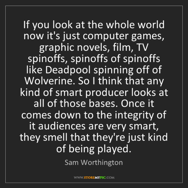 Sam Worthington: If you look at the whole world now it's just computer...