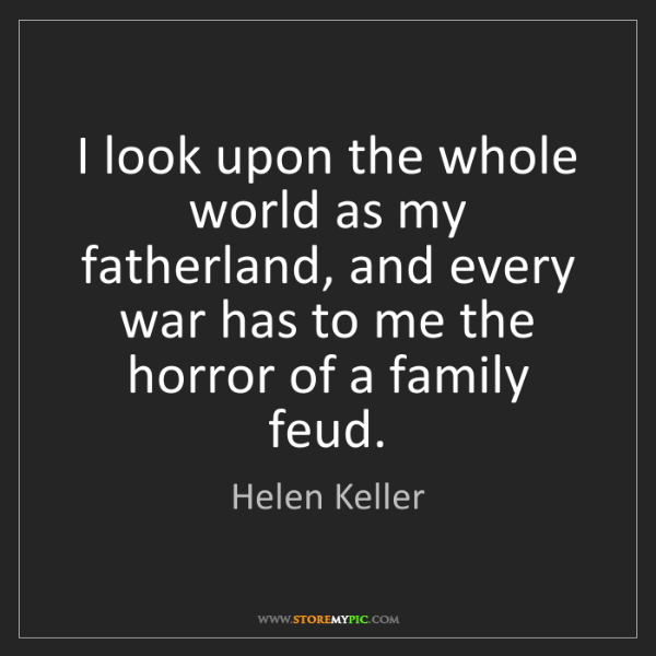 Helen Keller: I look upon the whole world as my fatherland, and every...