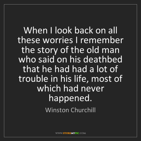 Winston Churchill: When I look back on all these worries I remember the...