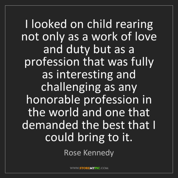 Rose Kennedy: I looked on child rearing not only as a work of love...