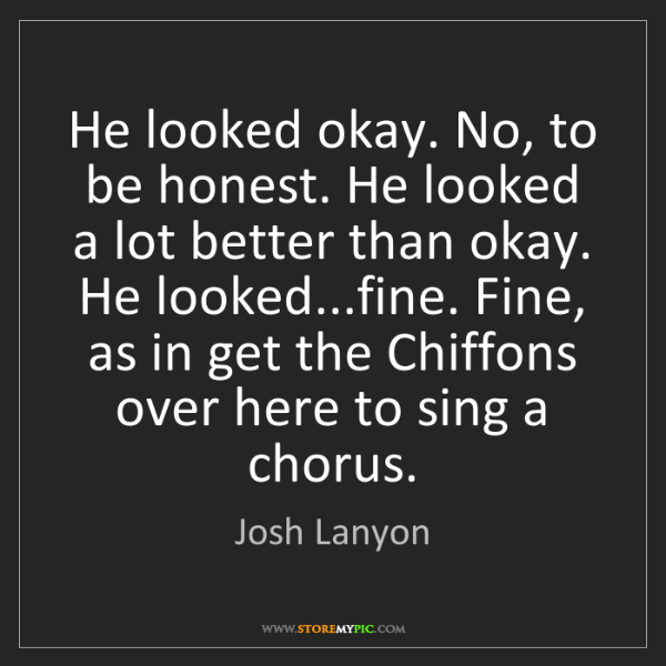 Josh Lanyon: He looked okay. No, to be honest. He looked a lot better...