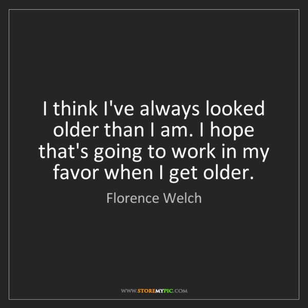 Florence Welch: I think I've always looked older than I am. I hope that's...