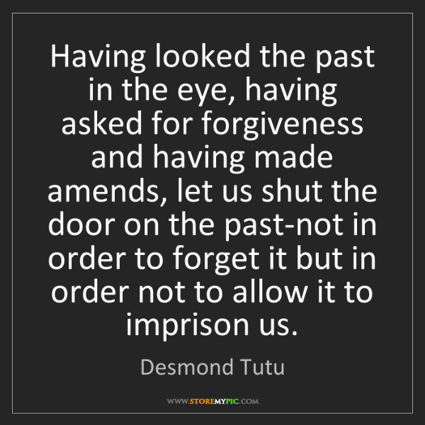 Desmond Tutu: Having looked the past in the eye, having asked for forgiveness...
