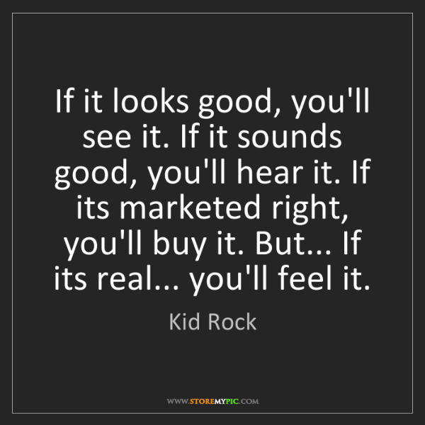 Kid Rock: If it looks good, you'll see it. If it sounds good, you'll...